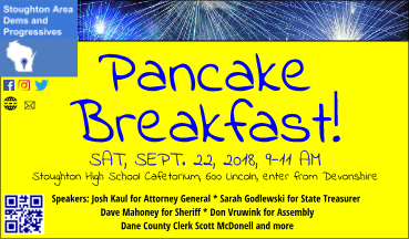 Pancake Breakfast, Saturday, September 22, 9 to 11 AM, Stoughton High School Cafetorium, enter from Devonshire. Speakers include Josh Kaul for Attorney General, Sarah Godlewski for State Treasurer, Dave Mahoney for Sheriff, Don Vruwink for Assembly, and Dane County Clerk Scott McDonell.